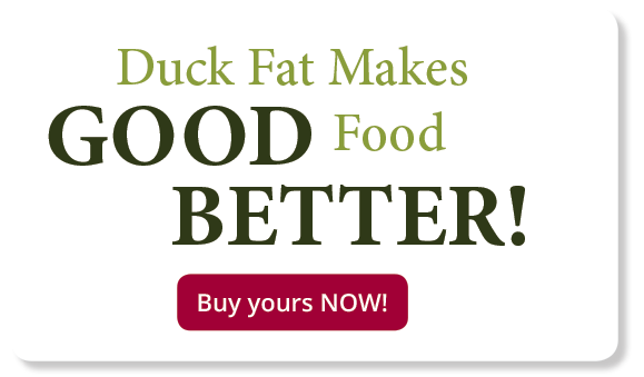 Duck Fat Makes GOOD Food BETTER! Buy yours NOW!